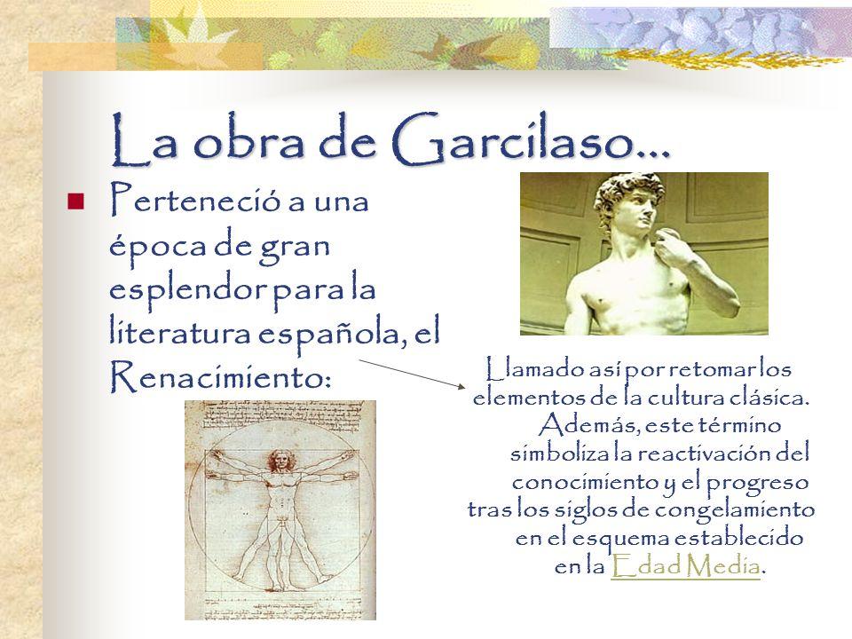 La obra de Garcilaso... Perteneció a una época de gran esplendor para la literatura española, el Renacimiento: Llamado así por retomar los elementos d