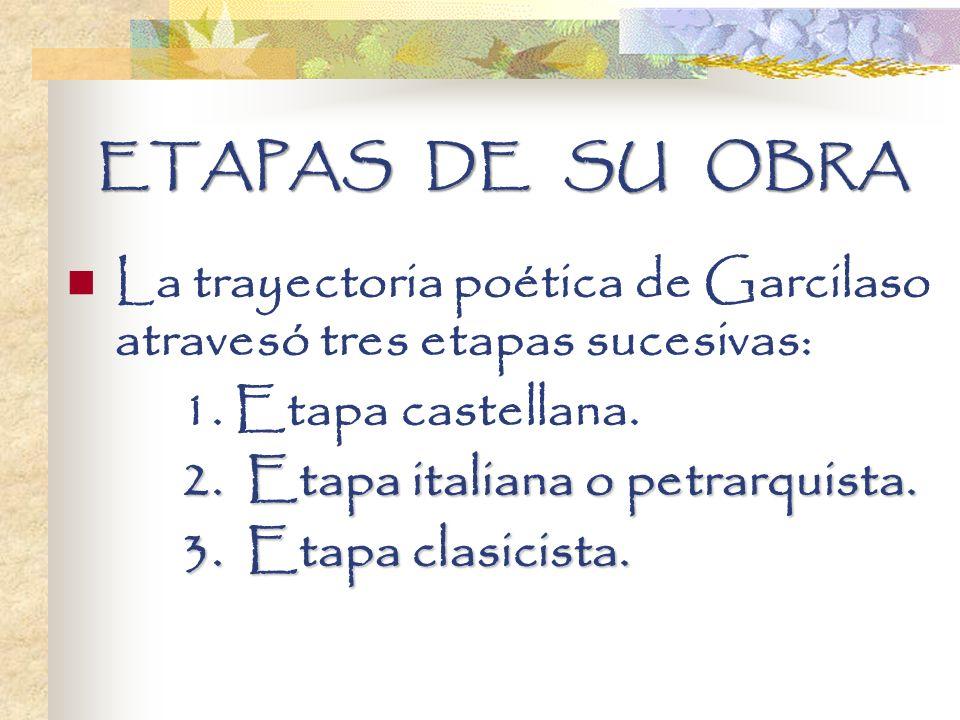 ETAPAS DE SU OBRA La trayectoria poética de Garcilaso atravesó tres etapas sucesivas: 1. Etapa castellana. 2. Etapa italiana o petrarquista. 2. Etapa