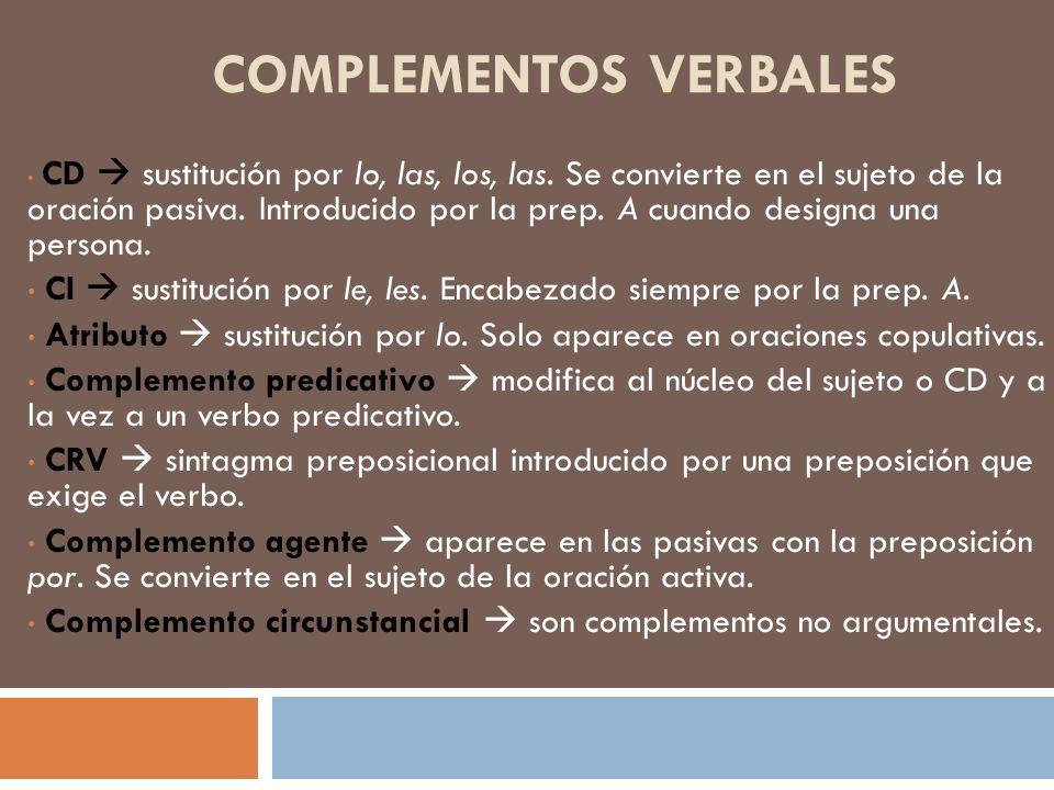 COMPLEMENTOS VERBALES CD sustitución por lo, las, los, las. Se convierte en el sujeto de la oración pasiva. Introducido por la prep. A cuando designa