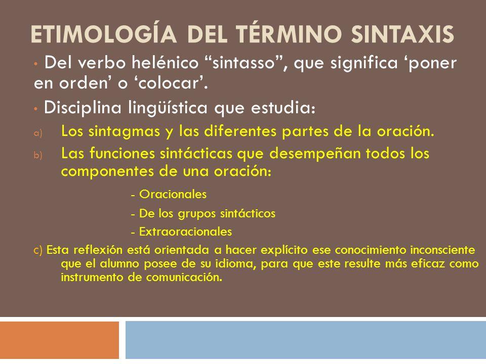 ETIMOLOGÍA DEL TÉRMINO SINTAXIS Del verbo helénico sintasso, que significa poner en orden o colocar. Disciplina lingüística que estudia: a) Los sintag