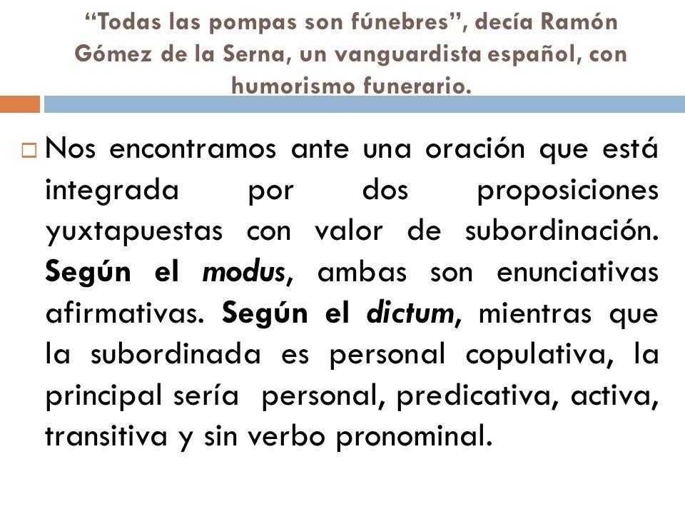Todas las pompas son fúnebres, decía Ramón Gómez de la Serna, un vanguardista español, con humorismo funerario. Nos encontramos ante una oración que e