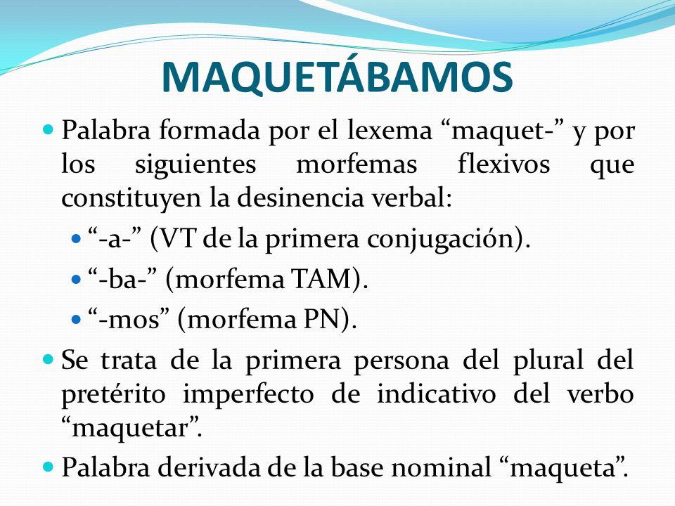 MAQUETÁBAMOS Palabra formada por el lexema maquet- y por los siguientes morfemas flexivos que constituyen la desinencia verbal: -a- (VT de la primera