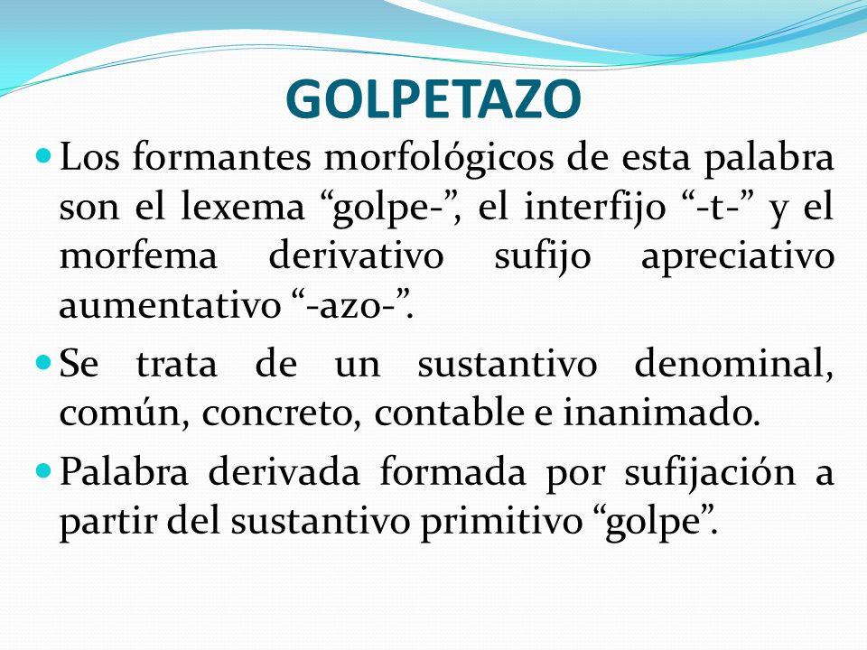GOLPETAZO Los formantes morfológicos de esta palabra son el lexema golpe-, el interfijo -t- y el morfema derivativo sufijo apreciativo aumentativo -az