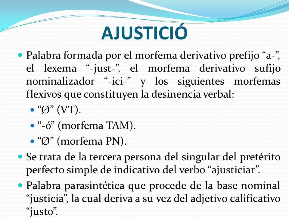 AJUSTICIÓ Palabra formada por el morfema derivativo prefijo a-, el lexema -just-, el morfema derivativo sufijo nominalizador -ici- y los siguientes mo