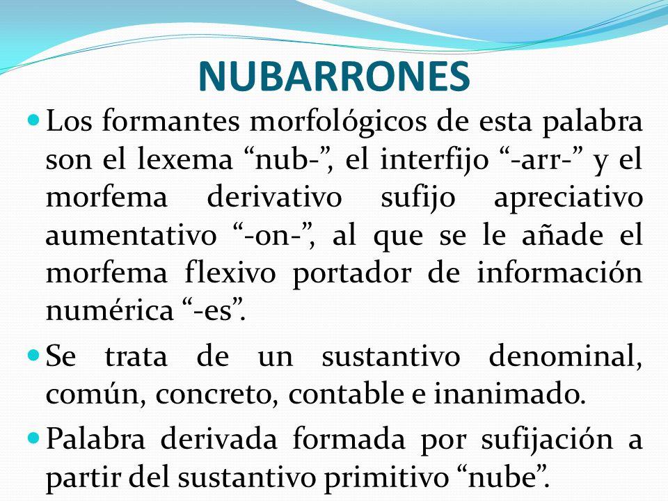 NUBARRONES Los formantes morfológicos de esta palabra son el lexema nub-, el interfijo -arr- y el morfema derivativo sufijo apreciativo aumentativo -o