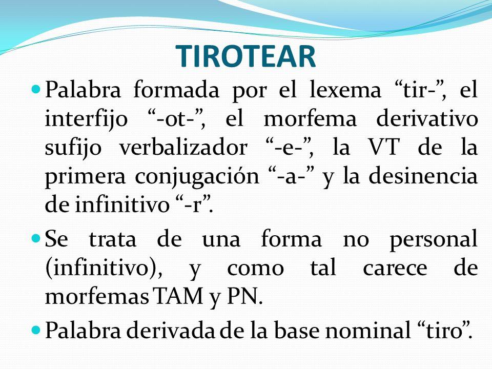 TIROTEAR Palabra formada por el lexema tir-, el interfijo -ot-, el morfema derivativo sufijo verbalizador -e-, la VT de la primera conjugación -a- y l