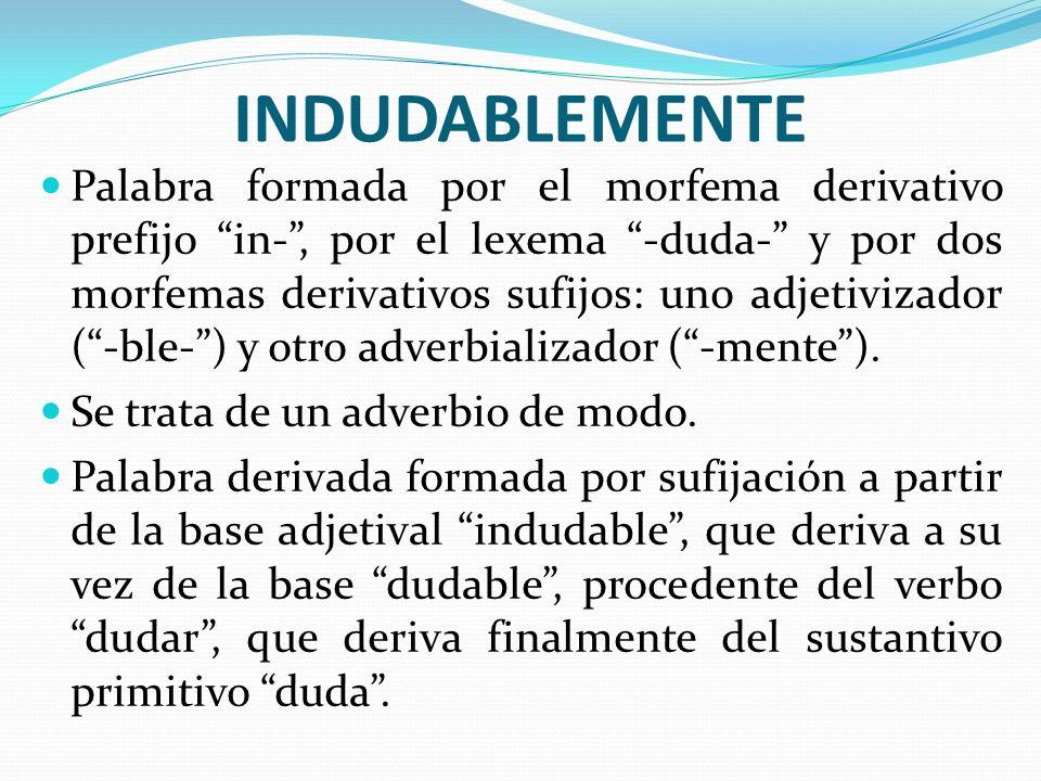 INDUDABLEMENTE Palabra formada por el morfema derivativo prefijo in-, por el lexema -duda- y por dos morfemas derivativos sufijos: uno adjetivizador (