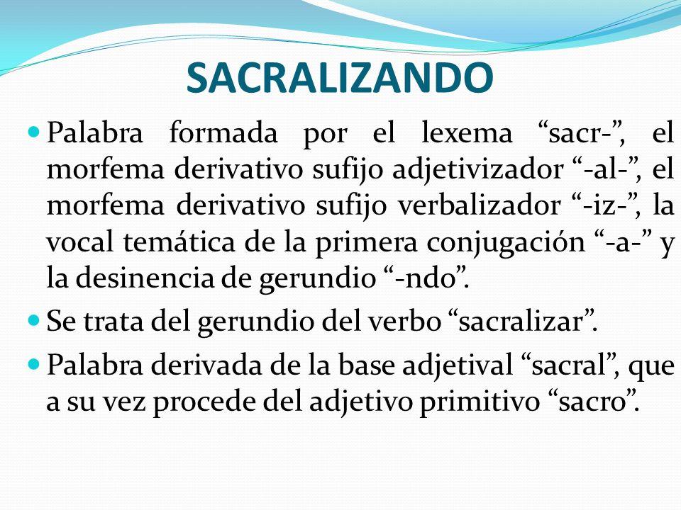 SACRALIZANDO Palabra formada por el lexema sacr-, el morfema derivativo sufijo adjetivizador -al-, el morfema derivativo sufijo verbalizador -iz-, la