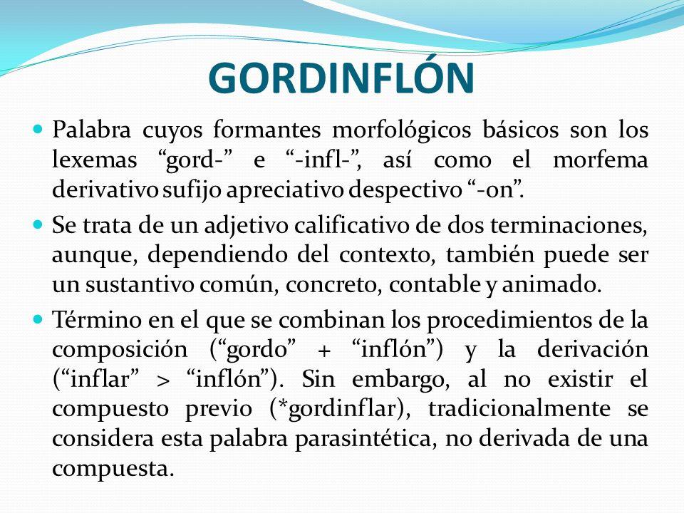 GORDINFLÓN Palabra cuyos formantes morfológicos básicos son los lexemas gord- e -infl-, así como el morfema derivativo sufijo apreciativo despectivo -