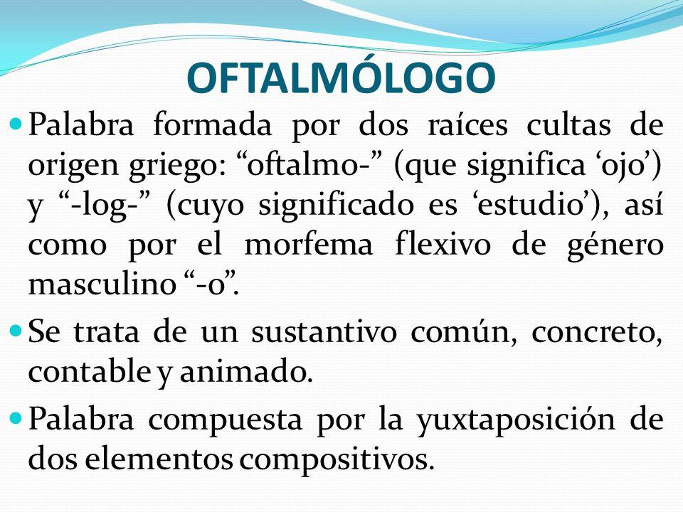 OFTALMÓLOGO Palabra formada por dos raíces cultas de origen griego: oftalmo- (que significa ojo) y -log- (cuyo significado es estudio), así como por e