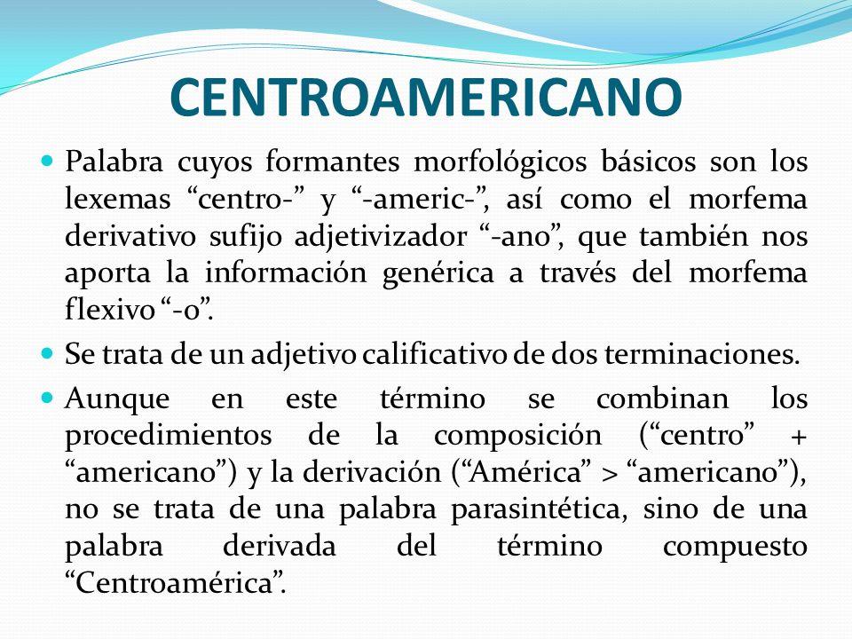 CENTROAMERICANO Palabra cuyos formantes morfológicos básicos son los lexemas centro- y -americ-, así como el morfema derivativo sufijo adjetivizador -