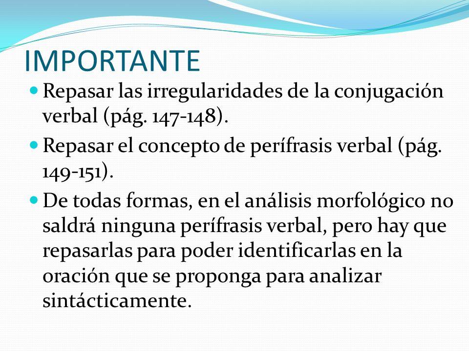 IMPORTANTE Repasar las irregularidades de la conjugación verbal (pág. 147-148). Repasar el concepto de perífrasis verbal (pág. 149-151). De todas form