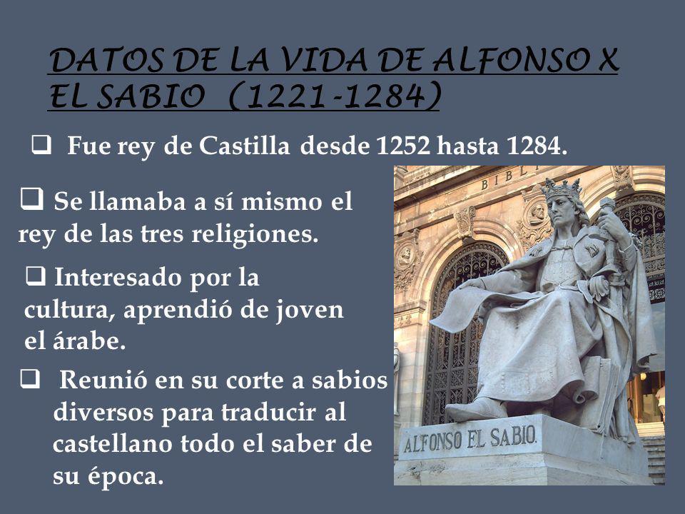 DATOS DE LA VIDA DE ALFONSO X EL SABIO (1221-1284) Se llamaba a sí mismo el rey de las tres religiones.