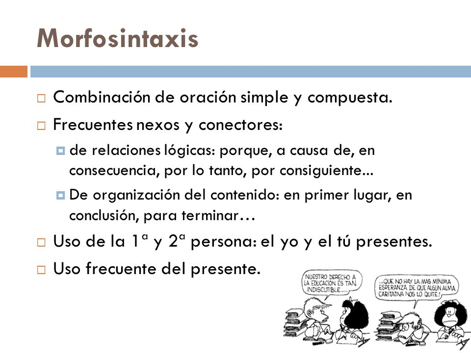 Morfosintaxis Combinación de oración simple y compuesta. Frecuentes nexos y conectores: de relaciones lógicas: porque, a causa de, en consecuencia, po