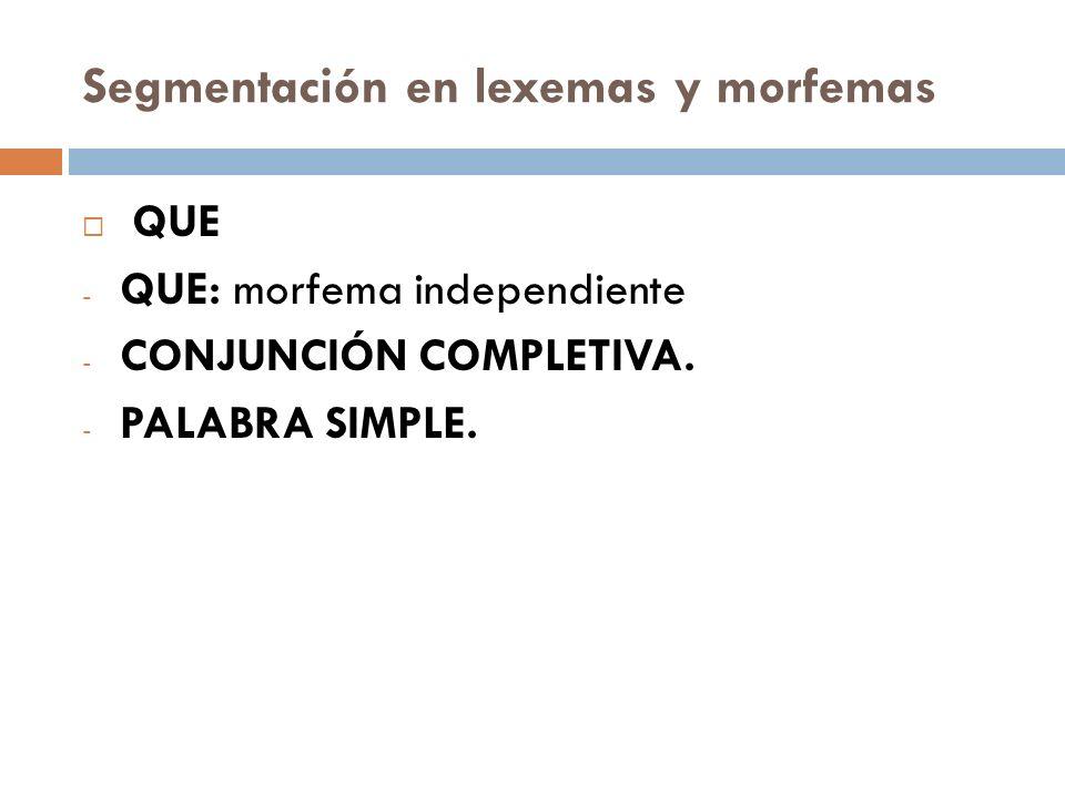 Segmentación en lexemas y morfemas QUE - QUE: morfema independiente - CONJUNCIÓN COMPLETIVA. - PALABRA SIMPLE.