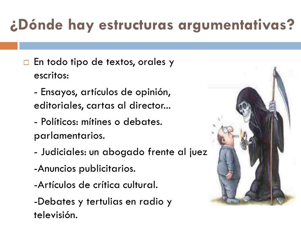 ¿Dónde hay estructuras argumentativas? En todo tipo de textos, orales y escritos: - Ensayos, artículos de opinión, editoriales, cartas al director...