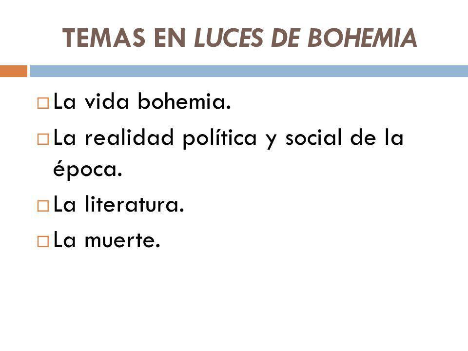 TEMAS EN LUCES DE BOHEMIA La vida bohemia. La realidad política y social de la época. La literatura. La muerte.