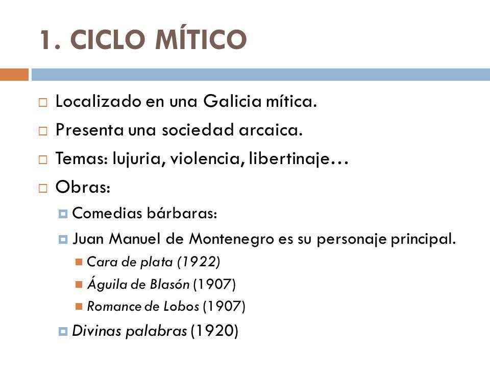 1. CICLO MÍTICO Localizado en una Galicia mítica. Presenta una sociedad arcaica. Temas: lujuria, violencia, libertinaje… Obras: Comedias bárbaras: Jua