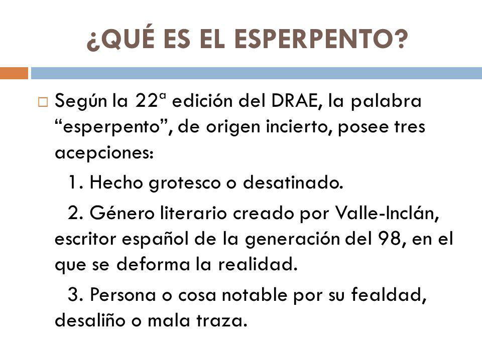 ¿QUÉ ES EL ESPERPENTO? Según la 22ª edición del DRAE, la palabra esperpento, de origen incierto, posee tres acepciones: 1. Hecho grotesco o desatinado