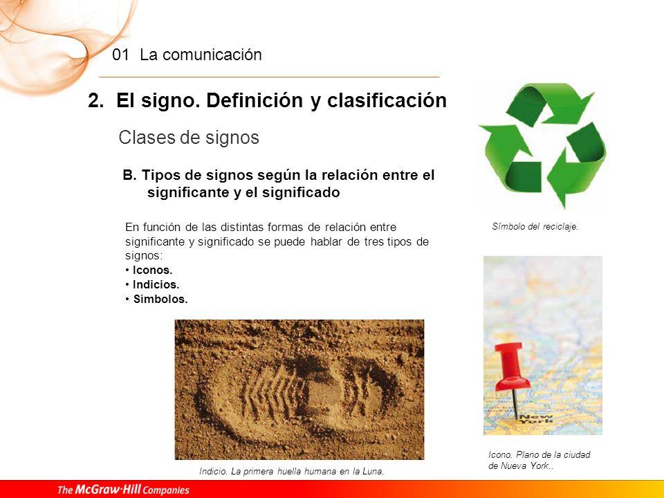 01 La comunicación 2. El signo. Definición y clasificación Podemos hacer distintas clasificaciones de los signos, atendiendo a criterios diferentes. C