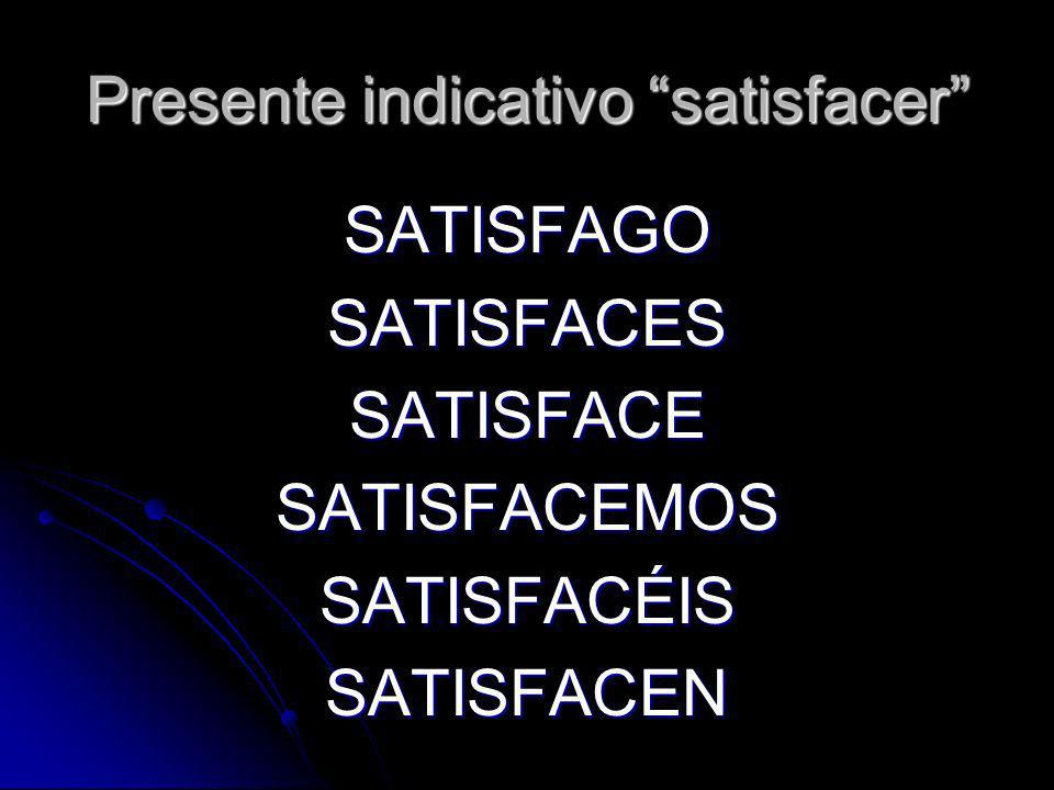 Presente indicativo satisfacer SATISFAGOSATISFACESSATISFACESATISFACEMOSSATISFACÉISSATISFACEN