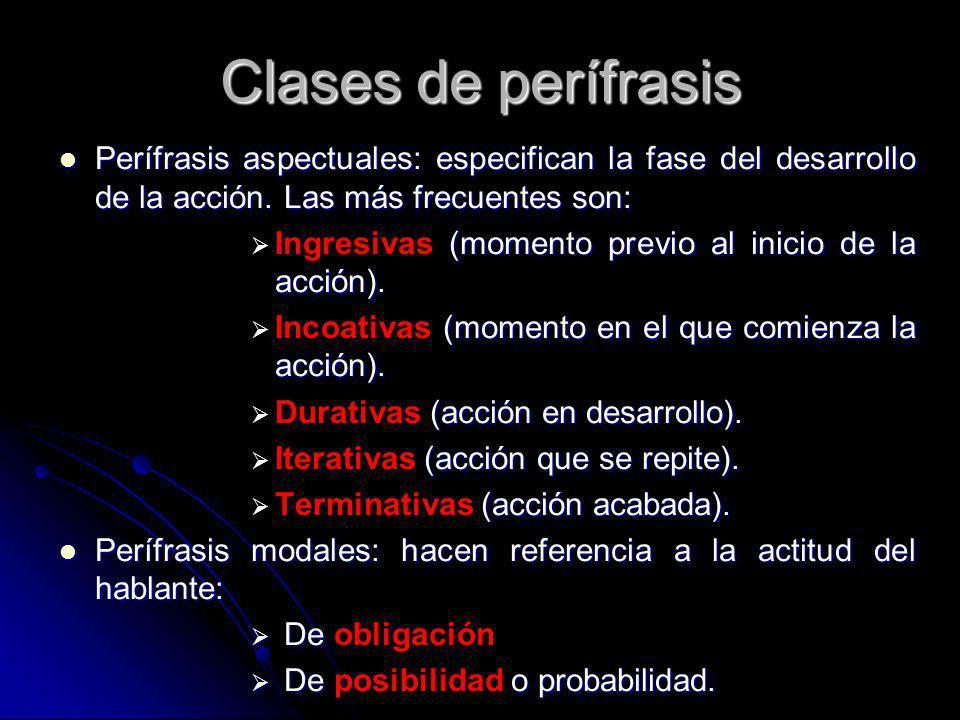 Clases de perífrasis Perífrasis aspectuales: especifican la fase del desarrollo de la acción. Las más frecuentes son: Perífrasis aspectuales: especifi