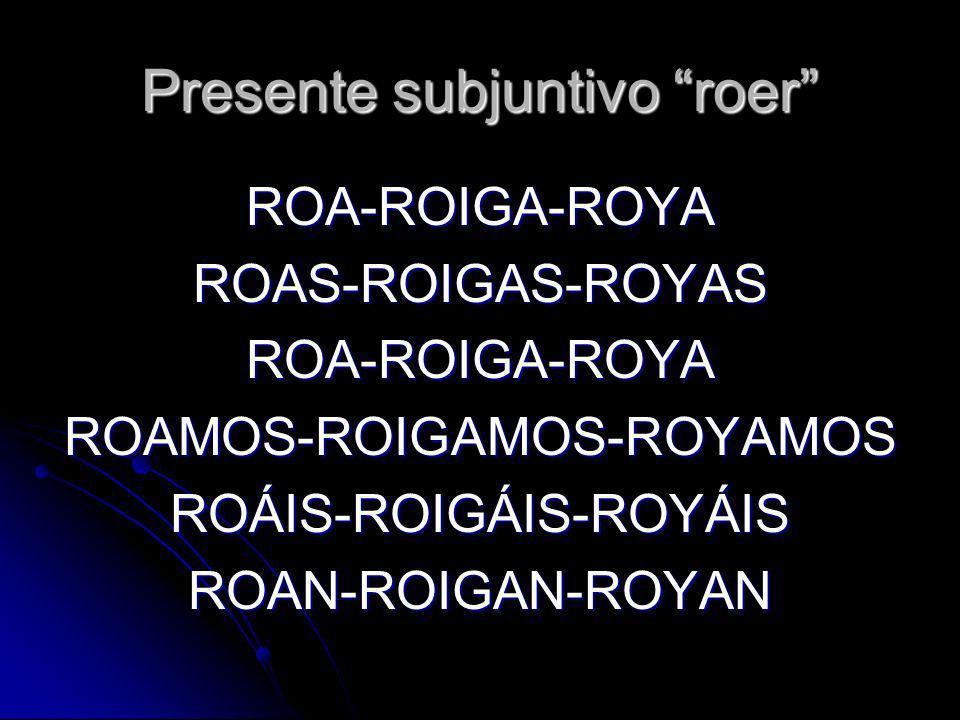 Presente subjuntivo roer ROA-ROIGA-ROYAROAS-ROIGAS-ROYASROA-ROIGA-ROYAROAMOS-ROIGAMOS-ROYAMOSROÁIS-ROIGÁIS-ROYÁISROAN-ROIGAN-ROYAN