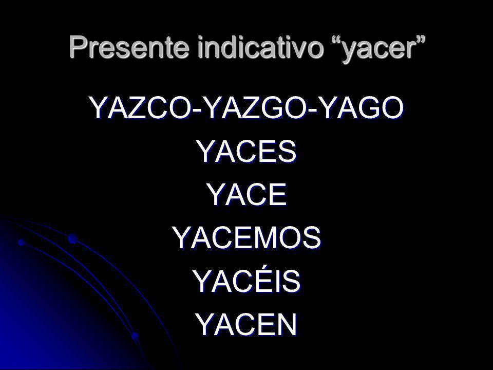 Presente indicativo yacer YAZCO-YAZGO-YAGOYACESYACEYACEMOSYACÉISYACEN