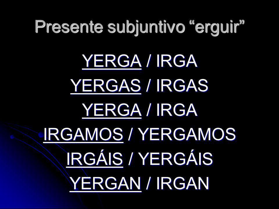 Presente subjuntivo erguir YERGA / IRGA YERGAS / IRGAS YERGA / IRGA IRGAMOS / YERGAMOS IRGÁIS / YERGÁIS YERGAN / IRGAN