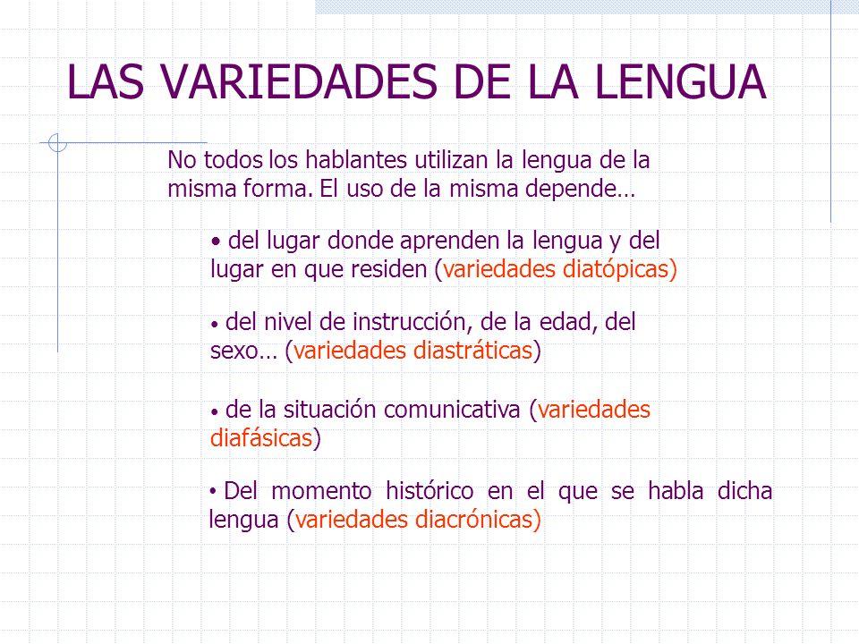 LAS VARIEDADES DE LA LENGUA No todos los hablantes utilizan la lengua de la misma forma. El uso de la misma depende… del nivel de instrucción, de la e