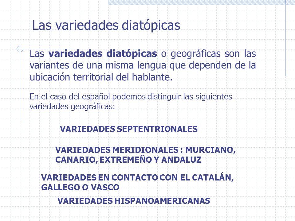 Las variedades diatópicas Las variedades diatópicas o geográficas son las variantes de una misma lengua que dependen de la ubicación territorial del h