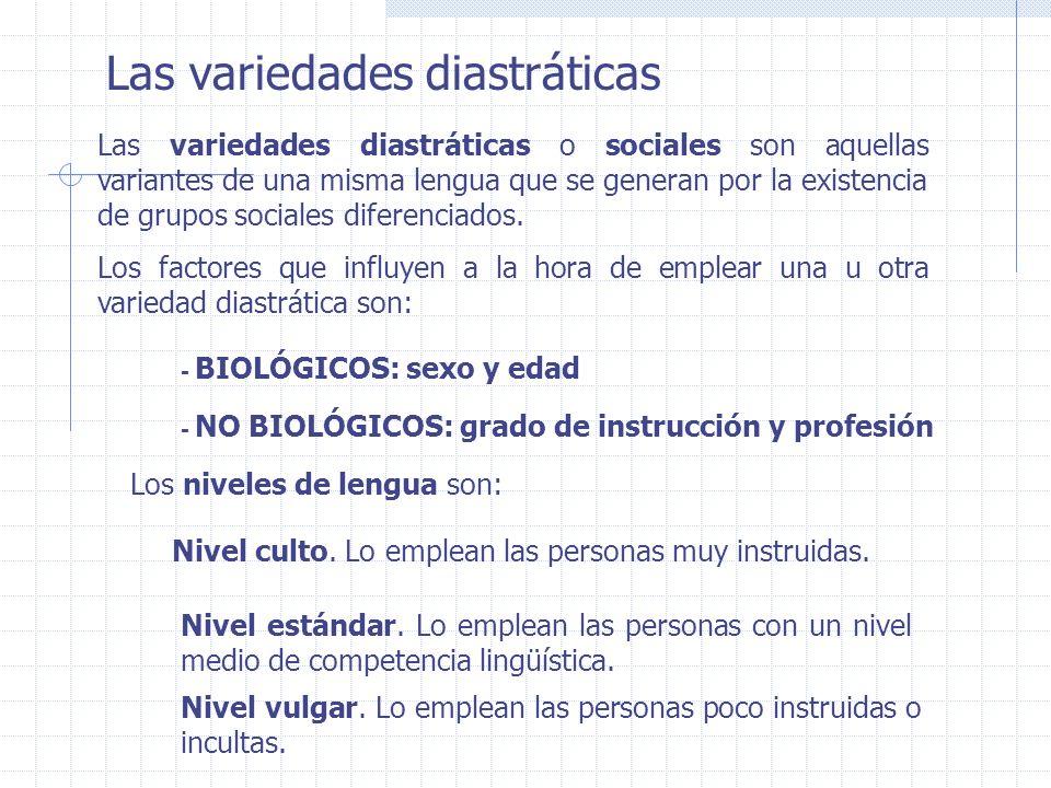 Las variedades diastráticas Las variedades diastráticas o sociales son aquellas variantes de una misma lengua que se generan por la existencia de grup