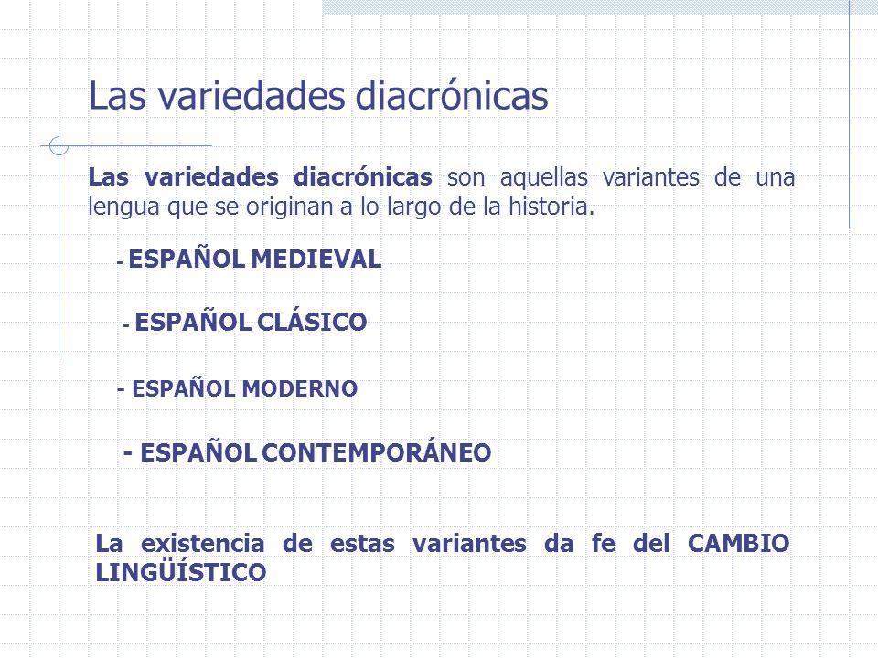 Las variedades diacrónicas Las variedades diacrónicas son aquellas variantes de una lengua que se originan a lo largo de la historia. La existencia de
