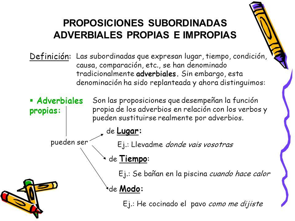 PROPOSICIONES SUBORDINADAS ADVERBIALES PROPIAS E IMPROPIAS Definición: Las subordinadas que expresan lugar, tiempo, condición, causa, comparación, etc., se han denominado tradicionalmente adverbiales.