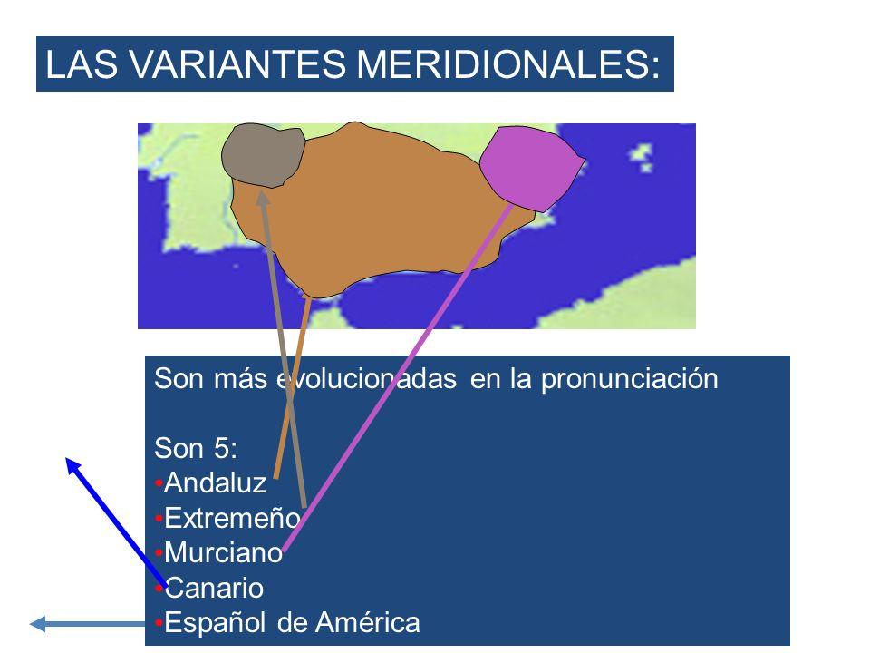LAS VARIANTES MERIDIONALES: Son más evolucionadas en la pronunciación Son 5: Andaluz Extremeño Murciano Canario Español de América