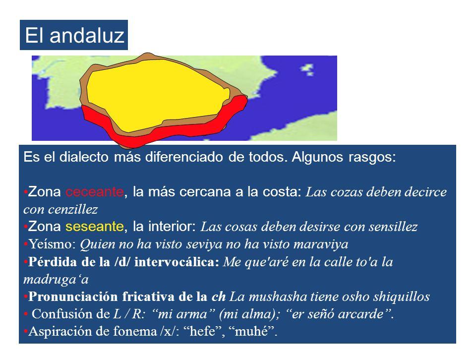 El andaluz Es el dialecto más diferenciado de todos. Algunos rasgos: Zona ceceante, la más cercana a la costa: Las cozas deben decirce con cenzillez Z