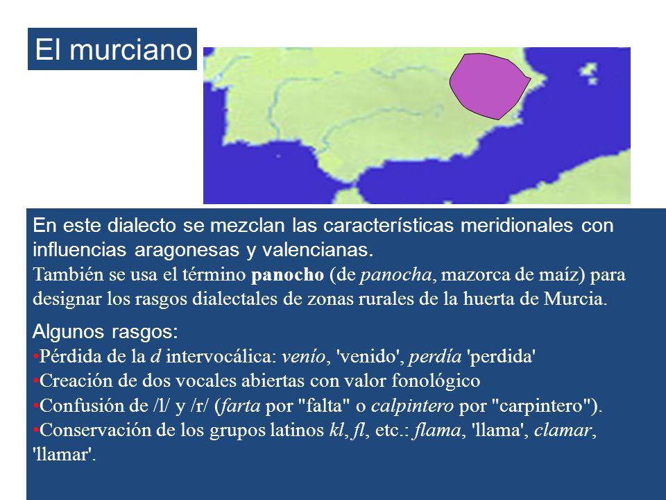 El murciano En este dialecto se mezclan las características meridionales con influencias aragonesas y valencianas. También se usa el término panocho (