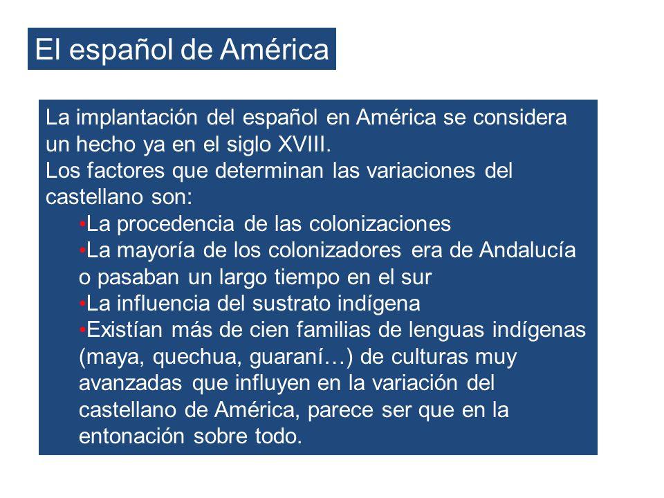 El español de América La implantación del español en América se considera un hecho ya en el siglo XVIII. Los factores que determinan las variaciones d
