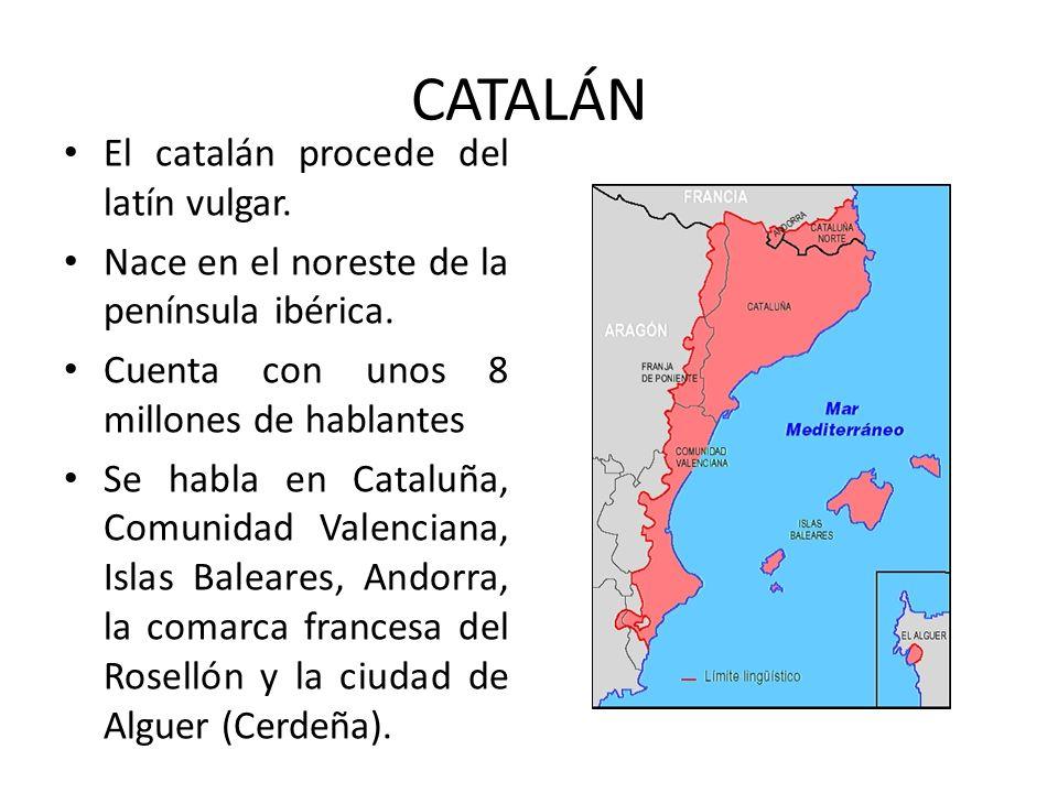 CATALÁN El catalán procede del latín vulgar. Nace en el noreste de la península ibérica. Cuenta con unos 8 millones de hablantes Se habla en Cataluña,