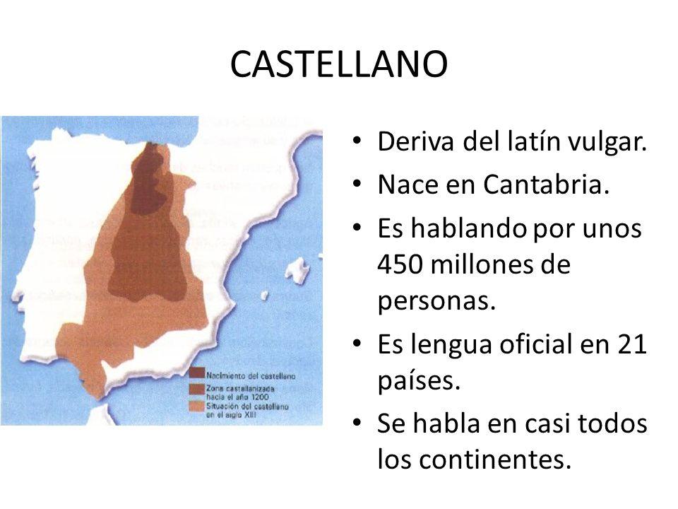 CASTELLANO Deriva del latín vulgar. Nace en Cantabria. Es hablando por unos 450 millones de personas. Es lengua oficial en 21 países. Se habla en casi