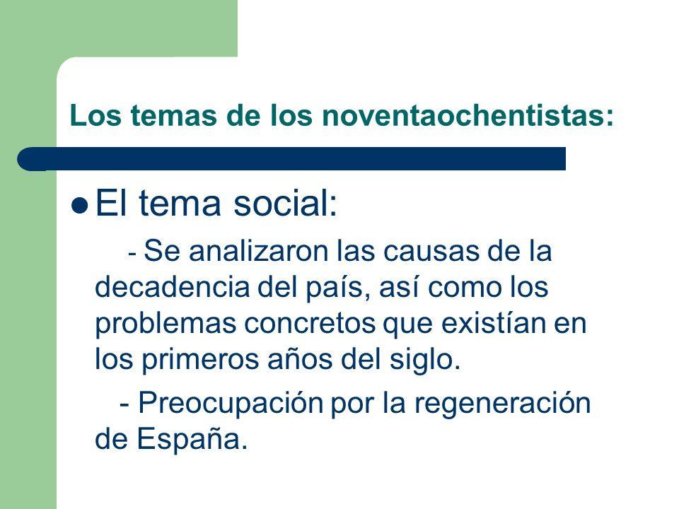 Los temas de los noventaochentistas: El tema social: - Se analizaron las causas de la decadencia del país, así como los problemas concretos que existían en los primeros años del siglo.