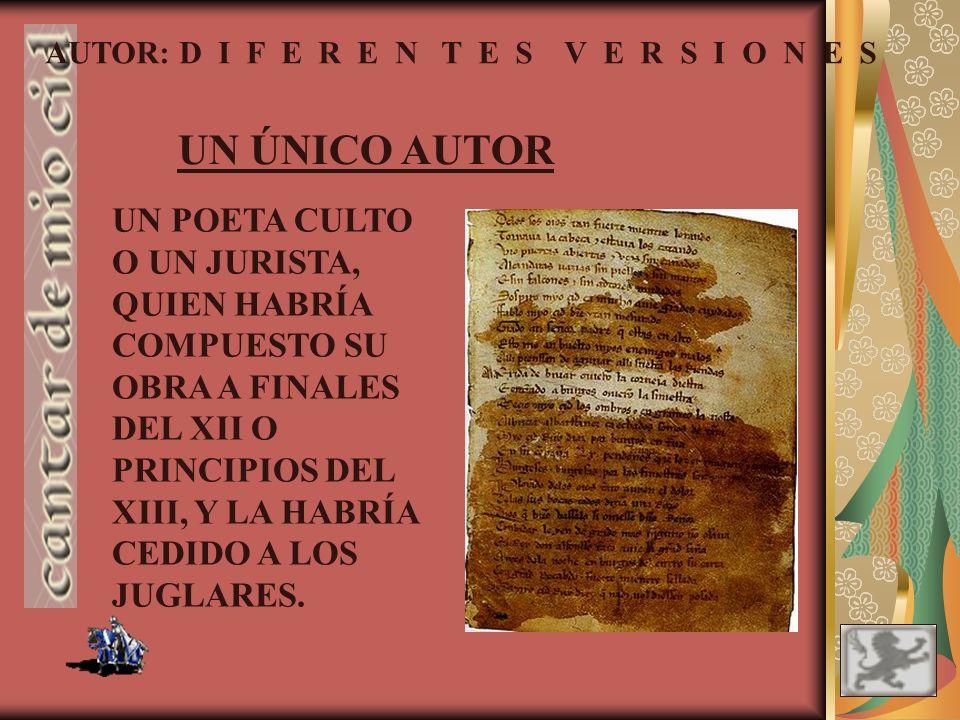 AUTOR: D I F E R E N T E S V E R S I O N E S DOS JUGLARES: El texto fue escrito hacia 1140 por dos juglares. Al primero correspondería el Cantar del d