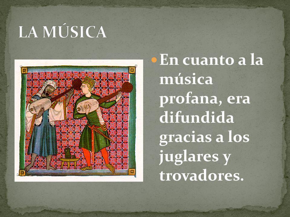En cuanto a la música profana, era difundida gracias a los juglares y trovadores.