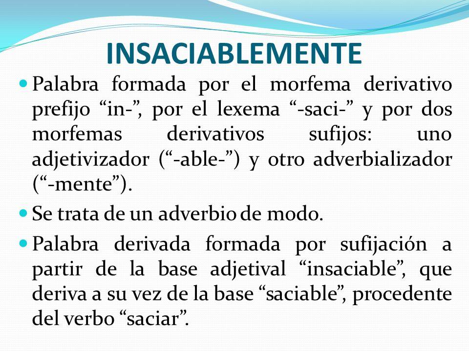 INSACIABLEMENTE Palabra formada por el morfema derivativo prefijo in-, por el lexema -saci- y por dos morfemas derivativos sufijos: uno adjetivizador