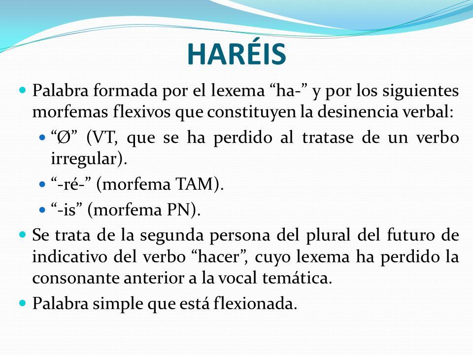 HARÉIS Palabra formada por el lexema ha- y por los siguientes morfemas flexivos que constituyen la desinencia verbal: Ø (VT, que se ha perdido al trat