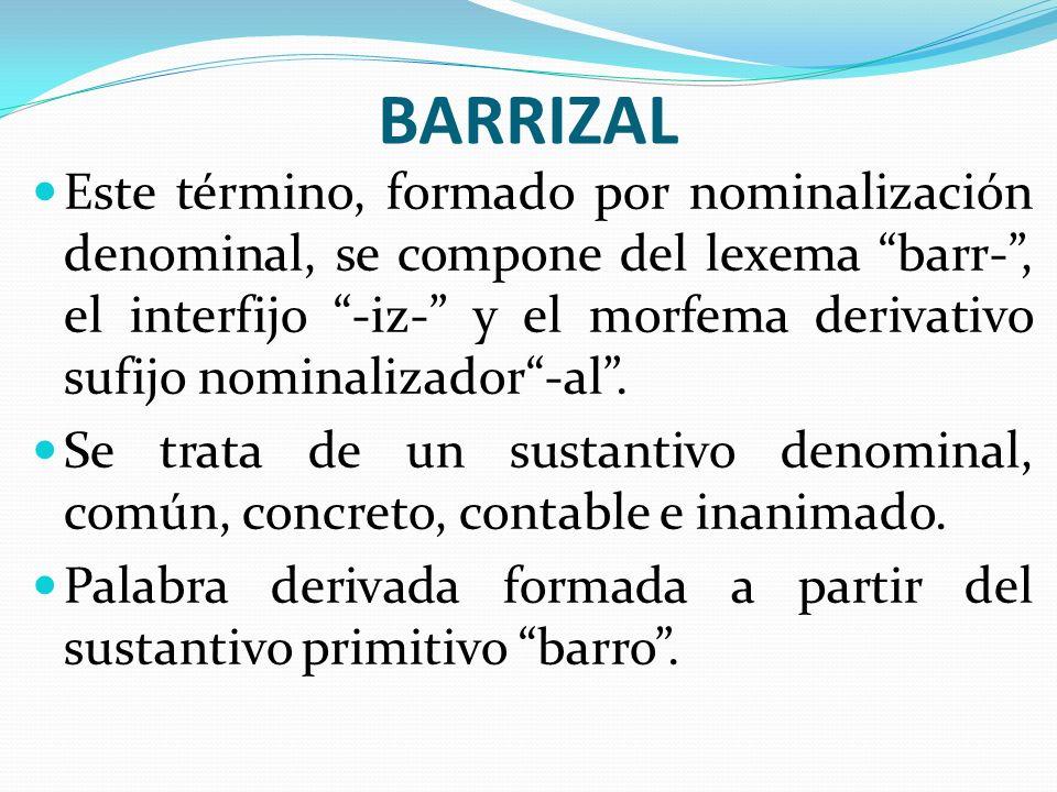 BARRIZAL Este término, formado por nominalización denominal, se compone del lexema barr-, el interfijo -iz- y el morfema derivativo sufijo nominalizad