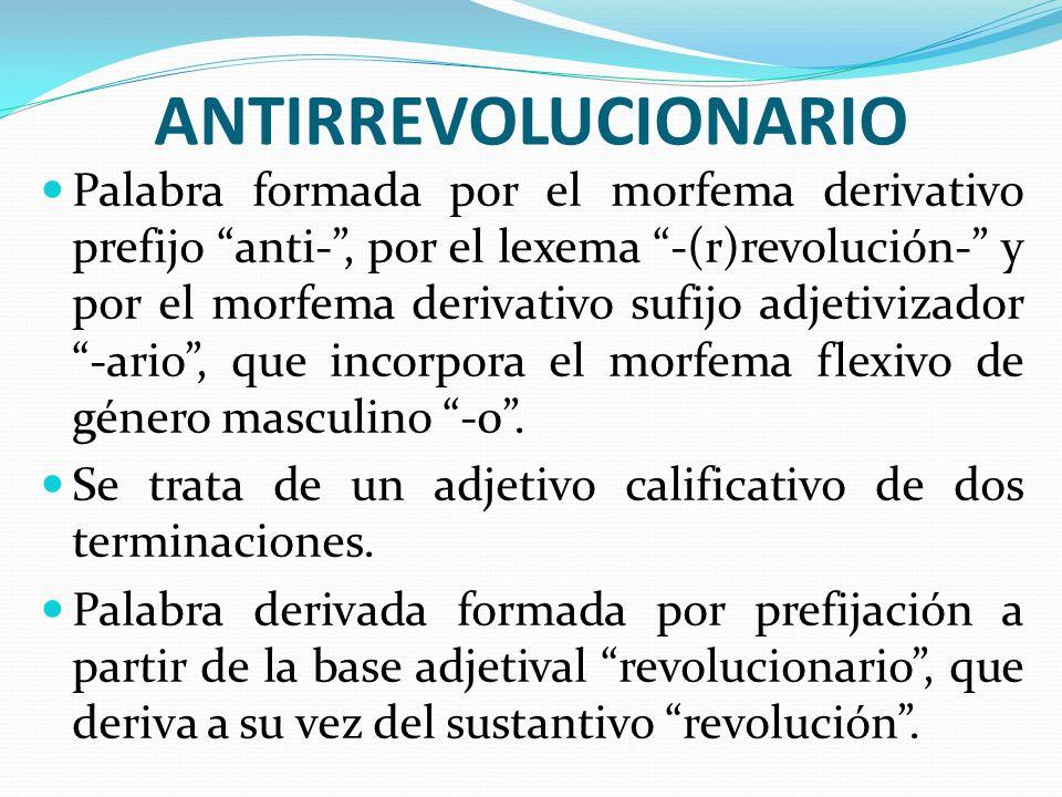 ANTIRREVOLUCIONARIO Palabra formada por el morfema derivativo prefijo anti-, por el lexema -(r)revolución- y por el morfema derivativo sufijo adjetivi