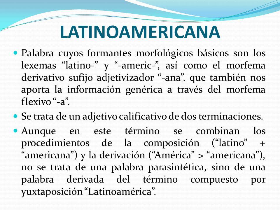 LATINOAMERICANA Palabra cuyos formantes morfológicos básicos son los lexemas latino- y -americ-, así como el morfema derivativo sufijo adjetivizador -