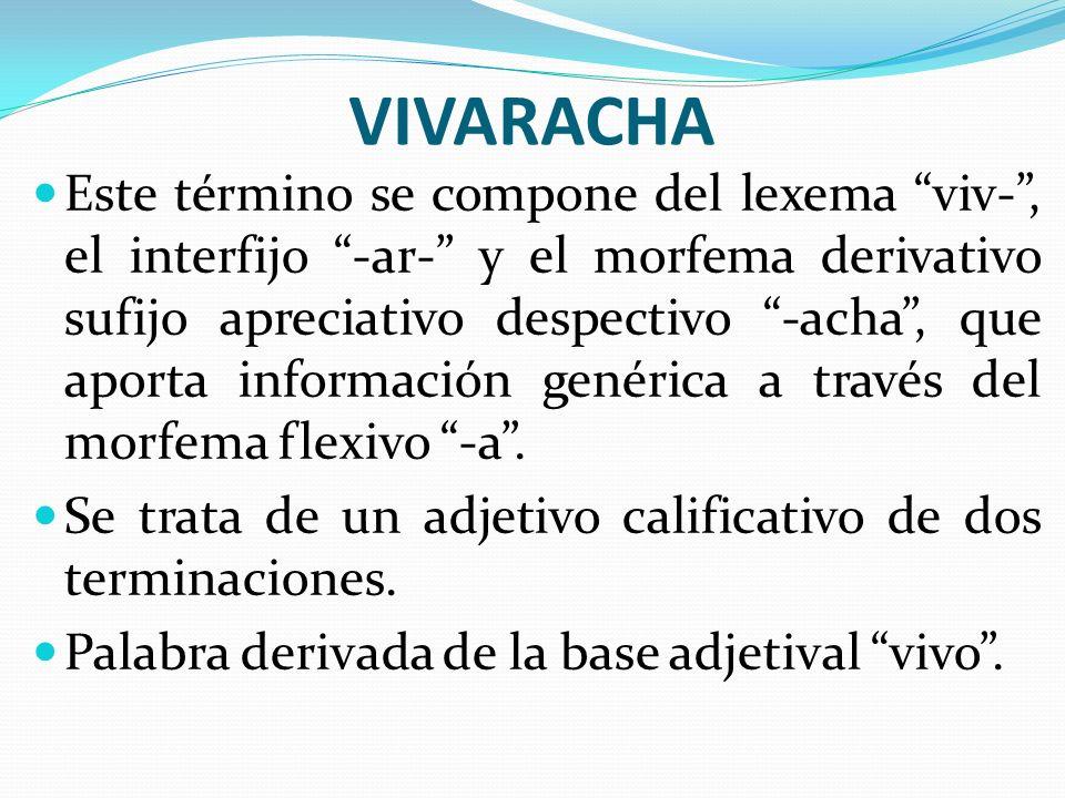 VIVARACHA Este término se compone del lexema viv-, el interfijo -ar- y el morfema derivativo sufijo apreciativo despectivo -acha, que aporta informaci