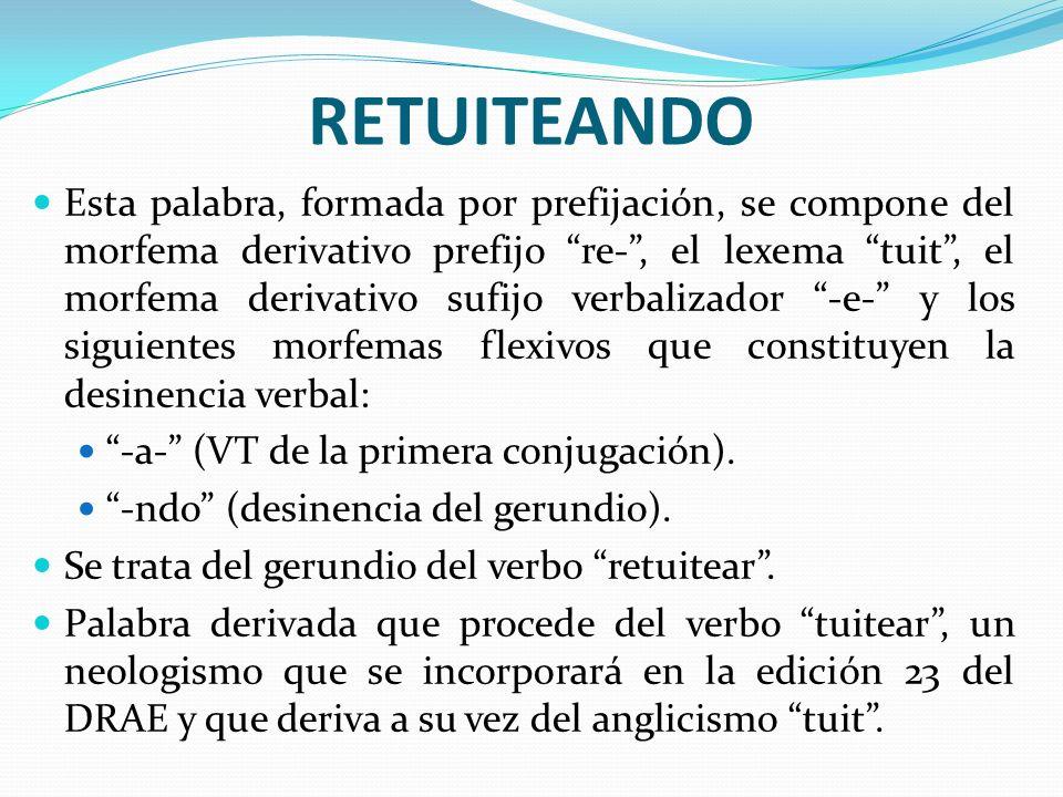 RETUITEANDO Esta palabra, formada por prefijación, se compone del morfema derivativo prefijo re-, el lexema tuit, el morfema derivativo sufijo verbali